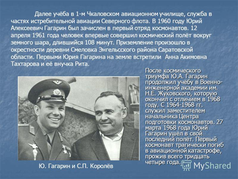 После космического триумфа Ю.А. Гагарин продолжил учёбу в Военно- инженерной академии им. Н.Е. Жуковского, которую окончил с отличием в 1968 году. С 1964-1968 гг. служил заместителем начальника Центра подготовки космонавтов. 27 марта 1968 года Юрий Г