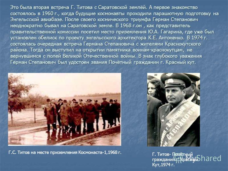 Это была вторая встреча Г. Титова с Саратовской землёй. А первое знакомство состоялось в 1960 г., когда будущие космонавты проходили парашютную подготовку на Энгельсской авиабазе. После своего космического триумфа Герман Степанович неоднократно бывал