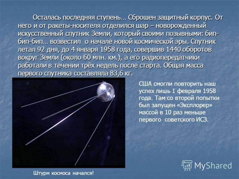 Осталась последняя ступень… Сброшен защитный корпус. От него и от ракеты-носителя отделился шар – новорожденный искусственный спутник Земли, который своими позывными: бип- бип-бип… возвестил о начале новой космической эры. Спутник летал 92 дня, до 4