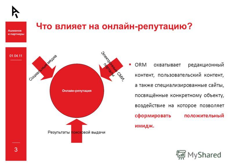 3 Что влияет на онлайн-репутацию? ORM охватывает редакционный контент, пользовательский контент, а также специализированные сайты, посвящённые конкретному объекту, воздействие на которое позволяет сформировать положительный имидж. 01.04.11