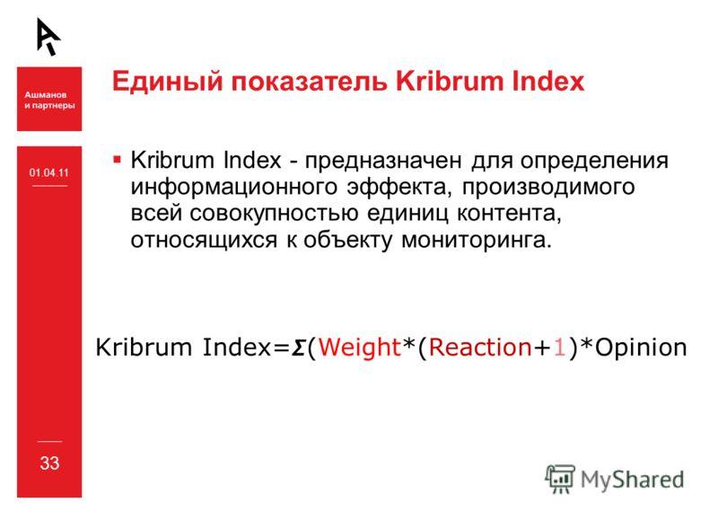 Единый показатель Kribrum Index Kribrum Index - предназначен для определения информационного эффекта, производимого всей совокупностью единиц контента, относящихся к объекту мониторинга. 33 01.04.11 Kribrum Index=(Weight*(Reaction+1)*Opinion