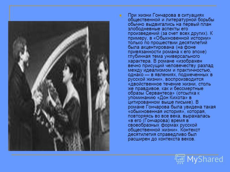 При жизни Гончарова в ситуациях общественной и литературной борьбы обычно выдвигались на первый план злободневные аспекты его произведений (за счет всех других). К примеру, в «Обыкновенной истории» только по прошествии десятилетий была акцентирована
