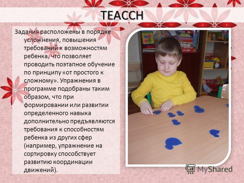 TEACCH Задания расположены в порядке усложнения, повышения требований к возможностям ребенка, что позволяет проводить поэтапное обучение по принципу «от простого к сложному». Упражнения в программе подобраны таким образом, что при формировании или ра