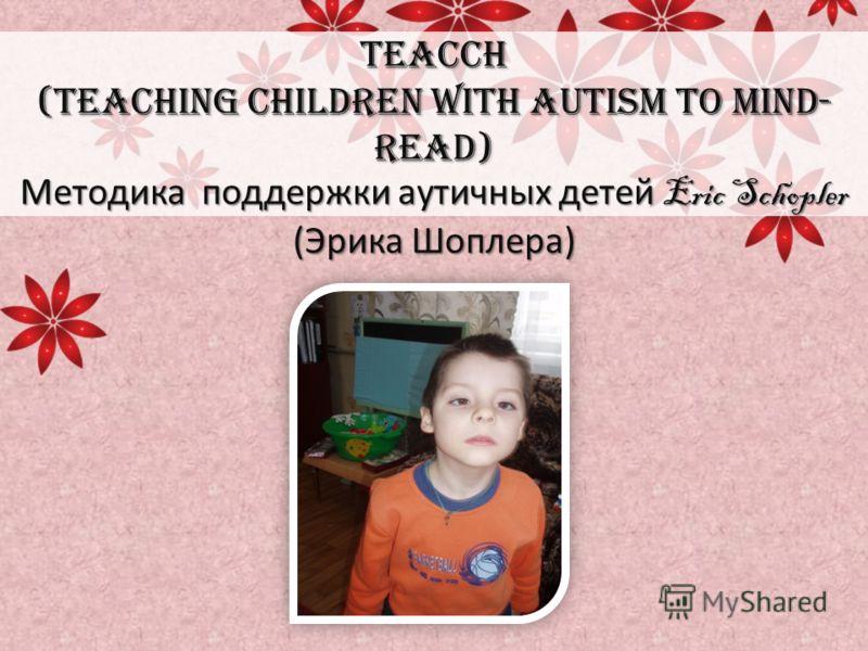 TEACCH (Teaching children with Autism to Mind- Read) Методика поддержки аутичных детей Eric Schopler (Эрика Шоплера)