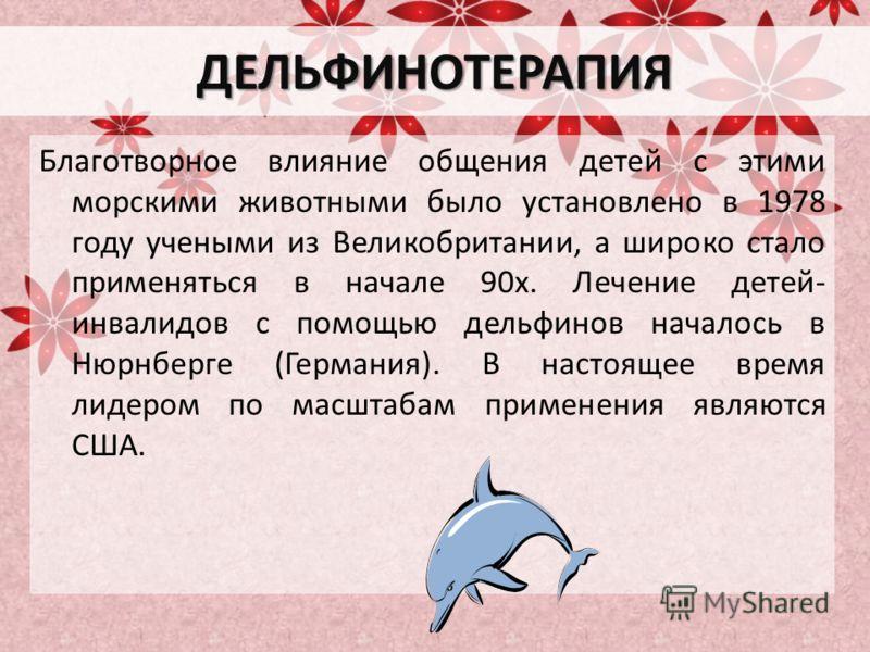 ДЕЛЬФИНОТЕРАПИЯ Благотворное влияние общения детей с этими морскими животными было установлено в 1978 году учеными из Великобритании, а широко стало применяться в начале 90х. Лечение детей- инвалидов с помощью дельфинов началось в Нюрнберге (Германия