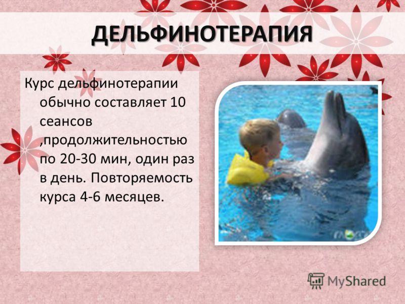 ДЕЛЬФИНОТЕРАПИЯ Курс дельфинотерапии обычно составляет 10 сеансов,продолжительностью по 20-30 мин, один раз в день. Повторяемость курса 4-6 месяцев.