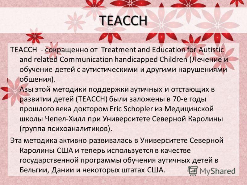 TEACCH TEACCH - сокращенно от Treatment and Education for Autistic and related Communication handicapped Children (Лечение и обучение детей с аутистическими и другими нарушениями общения). Азы этой методики поддержки аутичных и отстающих в развитии д