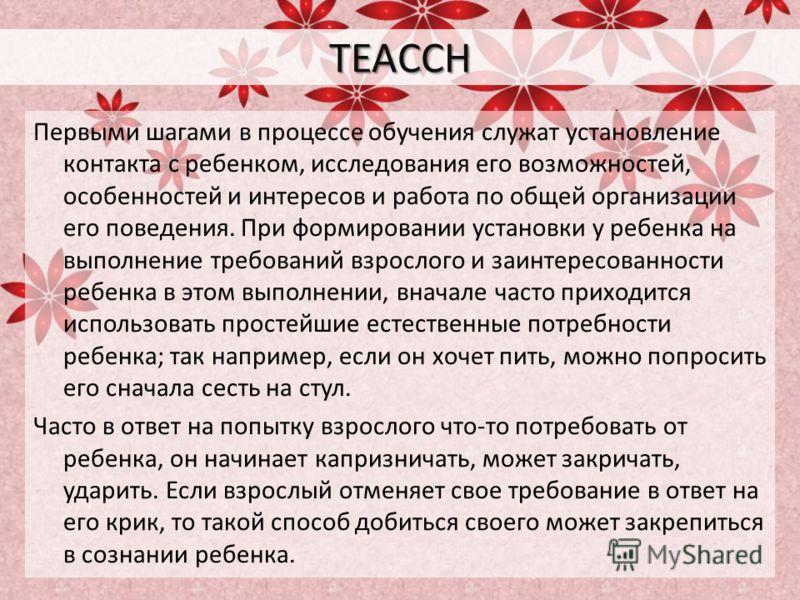 TEACCH Первыми шагами в процессе обучения служат установление контакта с ребенком, исследования его возможностей, особенностей и интересов и работа по общей организации его поведения. При формировании установки у ребенка на выполнение требований взро