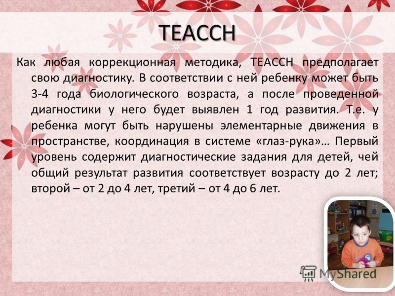 TEACCH Как любая коррекционная методика, TEACCH предполагает свою диагностику. В соответствии с ней ребенку может быть 3-4 года биологического возраста, а после проведенной диагностики у него будет выявлен 1 год развития. Т.е. у ребенка могут быть на