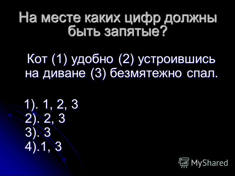 На месте каких цифр должны быть запятые? На месте каких цифр должны быть запятые? Кот (1) удобно (2) устроившись на диване (3) безмятежно спал. Кот (1) удобно (2) устроившись на диване (3) безмятежно спал. 1). 1, 2, 3 2). 2, 3 3). 3 4).1, 3 1). 1, 2,
