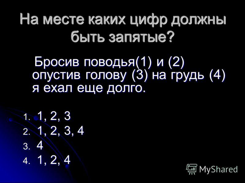 На месте каких цифр должны быть запятые? Бросив поводья(1) и (2) опустив голову (3) на грудь (4) я ехал еще долго. Бросив поводья(1) и (2) опустив голову (3) на грудь (4) я ехал еще долго. 1. 1, 2, 3 2. 1, 2, 3, 4 3. 4 4. 1, 2, 4