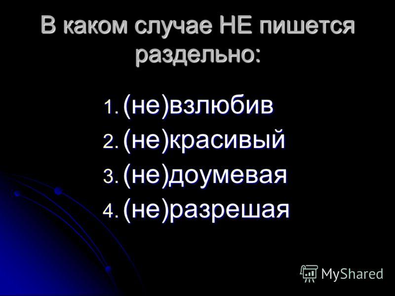 В каком случае НЕ пишется раздельно: 1. (не)взлюбив 2. (не)красивый 3. (не)доумевая 4. (не)разрешая