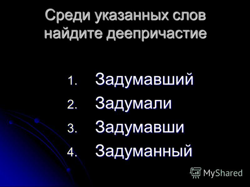 1. Задумавший 2. Задумали 3. Задумавши 4. Задуманный