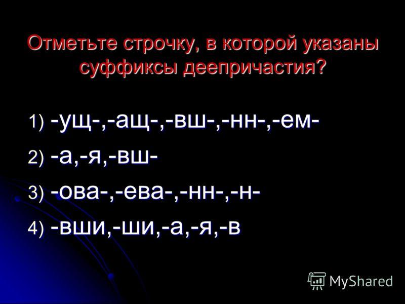 Отметьте строчку, в которой указаны суффиксы деепричастия? 1) -ущ-,-ащ-,-вш-,-нн-,-ем- 2) -а,-я,-вш- 3) -ова-,-ева-,-нн-,-н- 4) -вши,-ши,-а,-я,-в