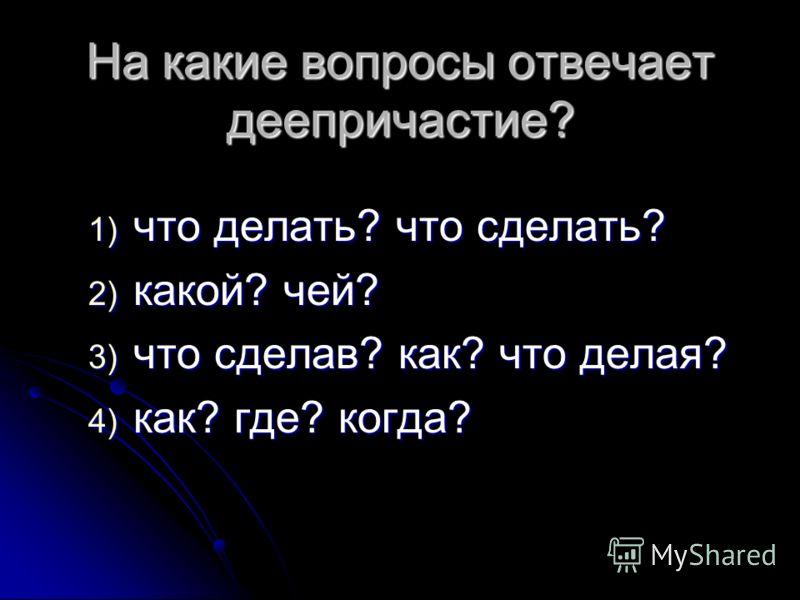 На какие вопросы отвечает деепричастие? 1) что делать? что сделать? 2) какой? чей? 3) что сделав? как? что делая? 4) как? где? когда?