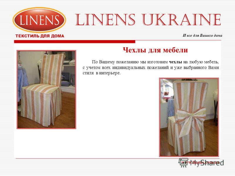 LINENS UKRAINE ТЕКСТИЛЬ ДЛЯ ДОМА www.linens.com.ua Чехлы для мебели По Вашему пожеланию мы изготовим чехлы на любую мебель, с учетом всех индивидуальных пожеланий и уже выбранного Вами стиля в интерьере. И все для Вашего дома