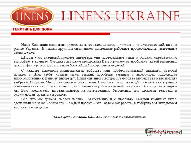 LINENS UKRAINE ТЕКСТИЛЬ ДЛЯ ДОМА www.linens.com.ua Наша Компания специализируется на изготовлении штор и уже пять лет, успешно работает на рынке Украины. В нашем дружном сплоченном коллективе работают профессионалы, увлеченные своим делом. Шторы - эт