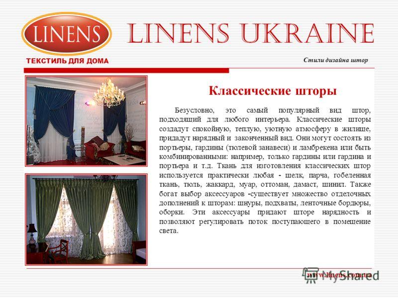 LINENS UKRAINE ТЕКСТИЛЬ ДЛЯ ДОМА www.linens.com.ua Классические шторы Безусловно, это самый популярный вид штор, подходящий для любого интерьера. Классические шторы создадут спокойную, теплую, уютную атмосферу в жилище, придадут нарядный и законченны