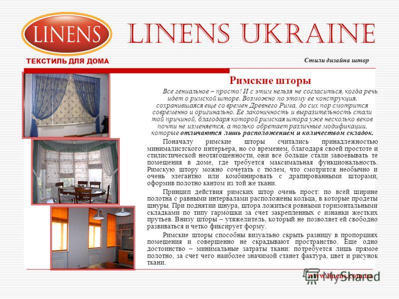 LINENS UKRAINE ТЕКСТИЛЬ ДЛЯ ДОМА www.linens.com.ua Римские шторы Все гениальное – просто! И с этим нельзя не согласиться, когда речь идет о римской шторе. Возможно по этому ее конструкция, сохранившаяся еще со времен Древнего Рима, до сих пор смотрит