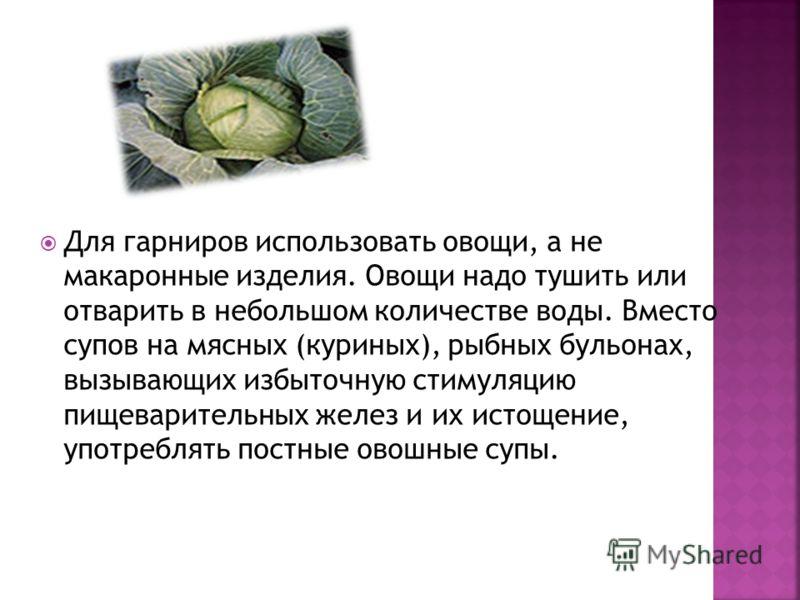 Для гарниров использовать овощи, а не макаронные изделия. Овощи надо тушить или отварить в небольшом количестве воды. Вместо супов на мясных (куриных), рыбных бульонах, вызывающих избыточную стимуляцию пищеварительных желез и их истощение, употреблят