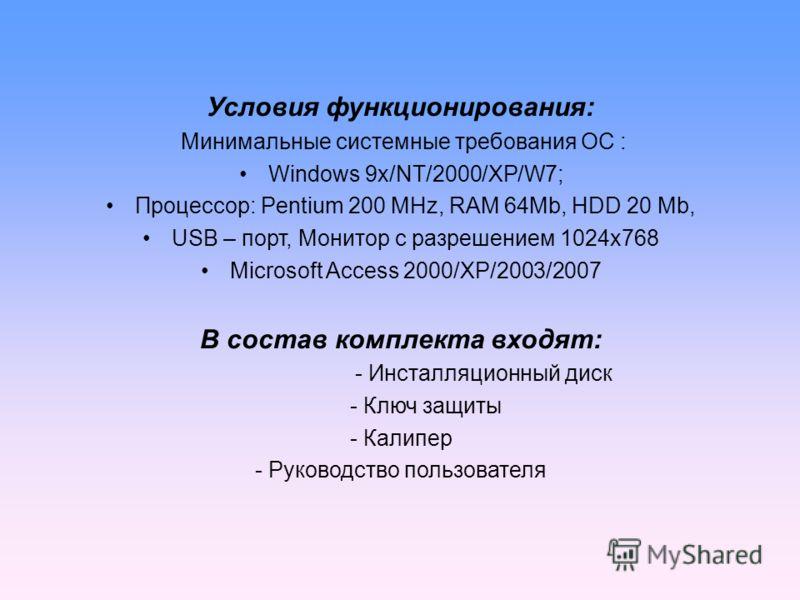 Условия функционирования: Минимальные системные требования ОС : Windows 9x/NT/2000/XP/W7; Процессор: Pentium 200 MHz, RAM 64Mb, HDD 20 Mb, USB – порт, Монитор с разрешением 1024х768 Microsoft Access 2000/XP/2003/2007 В состав комплекта входят: - Инст