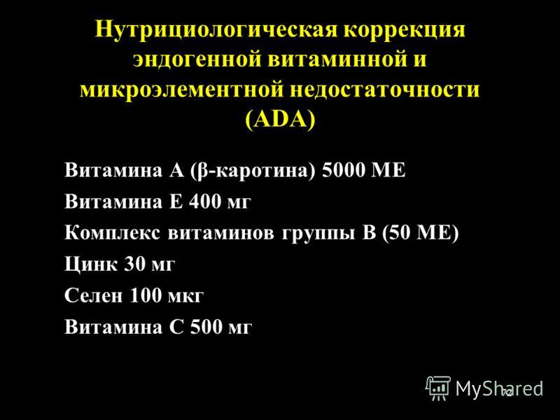 72 Нутрициологическая коррекция эндогенной витаминной и микроэлементной недостаточности (ADA) Витамина А (β-каротина) 5000 МЕ Витамина Е 400 мг Комплекс витаминов группы В (50 МЕ) Цинк 30 мг Селен 100 мкг Витамина С 500 мг