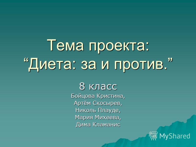 Тема проекта:Диета: за и против. 8 класс Бойцова Кристина, Артём Скосырев, Николь Плауде, Мария Михеева, Дима Кламанис