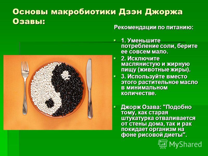 Основы макробиотики Дзэн Джоржа Озавы: 1. Уменьшите потребление соли, берите ее совсем мало. 1. Уменьшите потребление соли, берите ее совсем мало. 2. Исключите маслянистую и жирную пищу (животные жиры). 2. Исключите маслянистую и жирную пищу (животны