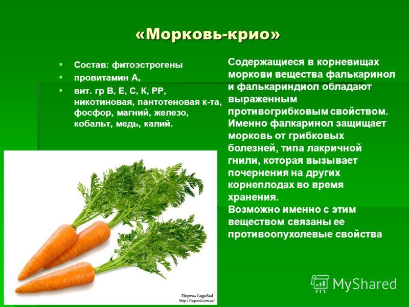 «Морковь-крио» Состав: фитоэстрогены провитамин А, вит. гр В, Е, С, К, РР, никотиновая, пантотеновая к-та, фосфор, магний, железо, кобальт, медь, калий. Содержащиеся в корневищах моркови вещества фалькаринол и фалькариндиол обладают выраженным против