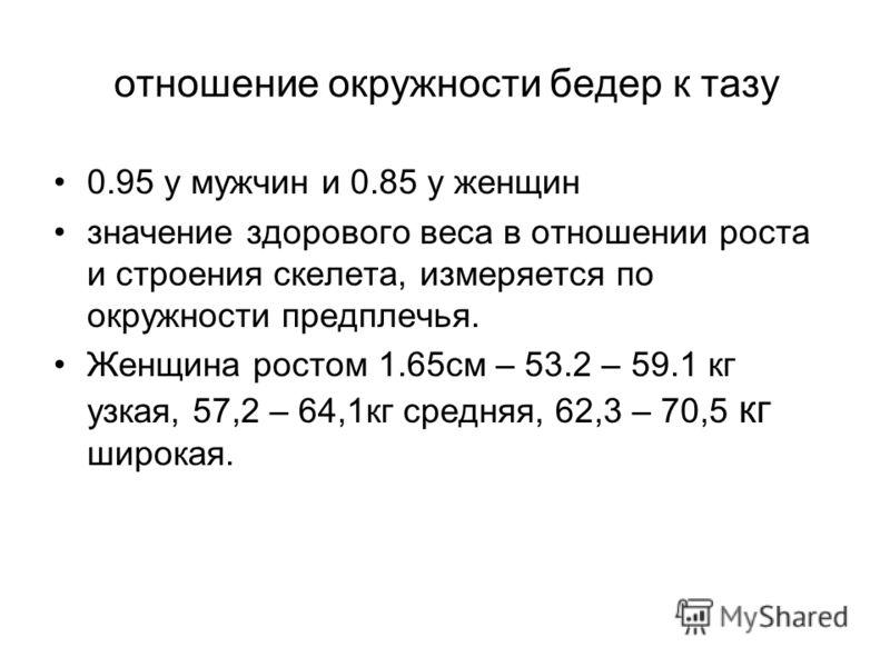 отношение окружности бедер к тазу 0.95 у мужчин и 0.85 у женщин значение здорового веса в отношении роста и строения скелета, измеряется по окружности предплечья. Женщина ростом 1.65см – 53.2 – 59.1 кг узкая, 57,2 – 64,1кг средняя, 62,3 – 70,5 кг шир