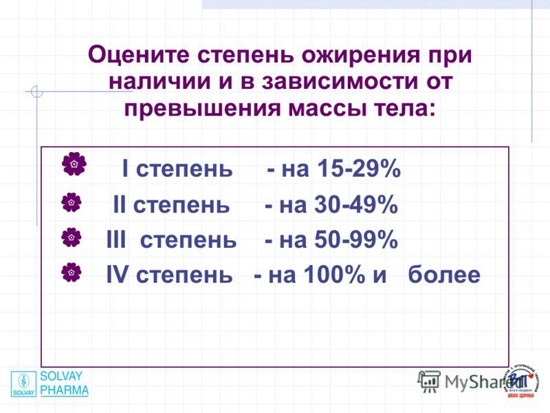 Оцените степень ожирения при наличии и в зависимости от превышения массы тела: I степень - на 15-29% II степень - на 30-49% III степень - на 50-99% IV степень - на 100% и более