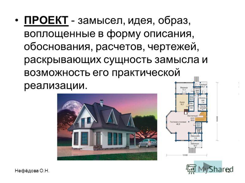 Нефёдова О.Н.12 ПРОЕКТ - замысел, идея, образ, воплощенные в форму описания, обоснования, расчетов, чертежей, раскрывающих сущность замысла и возможность его практической реализации.