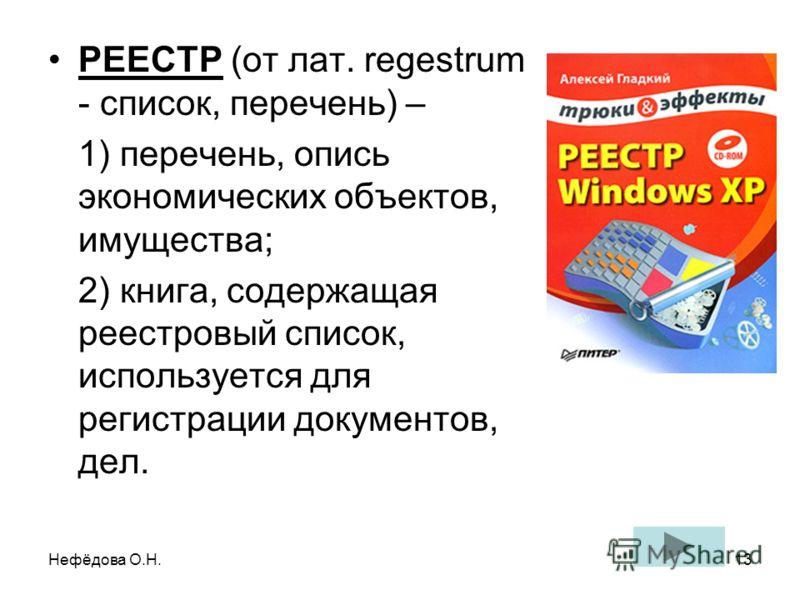 Нефёдова О.Н.13 РЕЕСТР (от лат. regestrum - список, перечень) – 1) перечень, опись экономических объектов, имущества; 2) книга, содержащая реестровый список, используется для регистрации документов, дел.