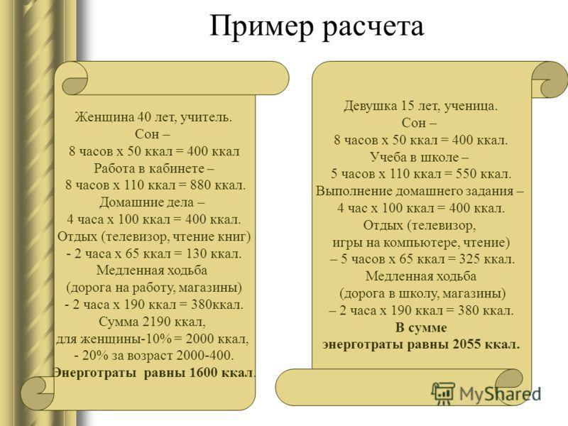 Пример расчета Женщина 40 лет, учитель. Сон – 8 часов x 50 ккал = 400 ккал Работа в кабинете – 8 часов x 110 ккал = 880 ккал. Домашние дела – 4 часа x 100 ккал = 400 ккал. Отдых (телевизор, чтение книг) - 2 часа x 65 ккал = 130 ккал. Медленная ходьба