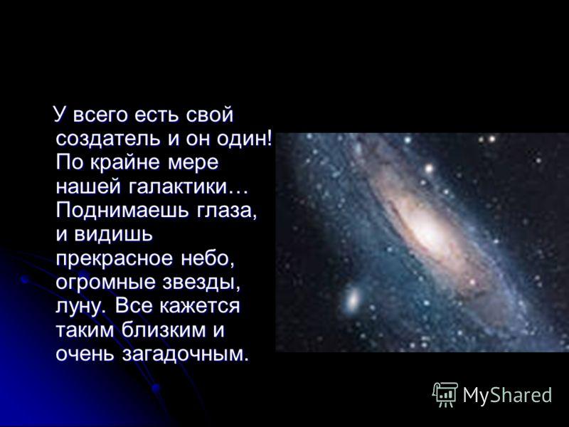 У всего есть свой создатель и он один! По крайне мере нашей галактики… Поднимаешь глаза, и видишь прекрасное небо, огромные звезды, луну. Все кажется таким близким и очень загадочным. У всего есть свой создатель и он один! По крайне мере нашей галакт