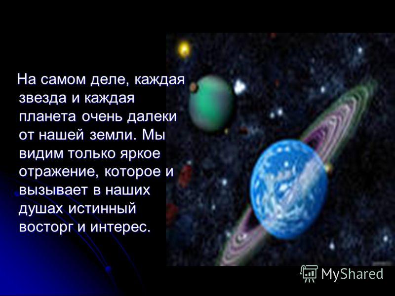 На самом деле, каждая звезда и каждая планета очень далеки от нашей земли. Мы видим только яркое отражение, которое и вызывает в наших душах истинный восторг и интерес. На самом деле, каждая звезда и каждая планета очень далеки от нашей земли. Мы вид