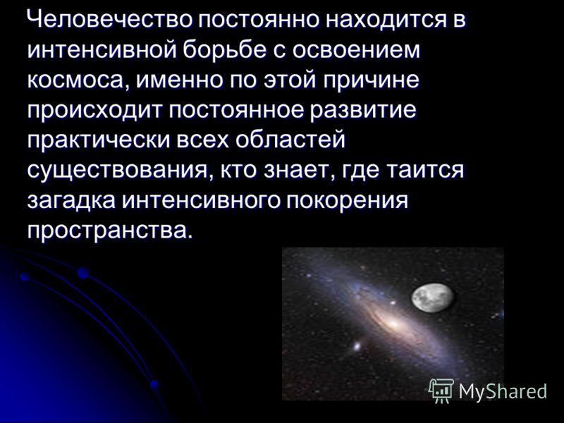 Человечество постоянно находится в интенсивной борьбе с освоением космоса, именно по этой причине происходит постоянное развитие практически всех областей существования, кто знает, где таится загадка интенсивного покорения пространства. Человечество