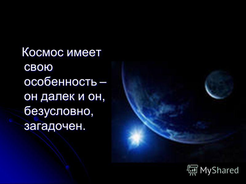 Космос имеет свою особенность – он далек и он, безусловно, загадочен. Космос имеет свою особенность – он далек и он, безусловно, загадочен.