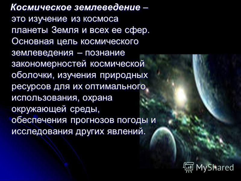 Космическое землеведение – это изучение из космоса планеты Земля и всех ее сфер. Основная цель космического землеведения – познание закономерностей космической оболочки, изучения природных ресурсов для их оптимального использования, охрана окружающей