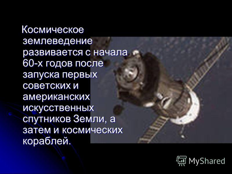 Космическое землеведение развивается с начала 60-х годов после запуска первых советских и американских искусственных спутников Земли, а затем и космических кораблей. Космическое землеведение развивается с начала 60-х годов после запуска первых советс