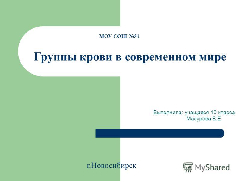 Выполнила: учащаяся 10 класса Мазурова В.Е МОУ СОШ 51 Группы крови в современном мире г.Новосибирск
