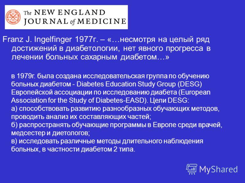 Franz J. Ingelfinger 1977г. – «…несмотря на целый ряд достижений в диабетологии, нет явного прогресса в лечении больных сахарным диабетом…» в 1979г. была создана исследовательская группа по обучению больных диабетом - Diabetes Education Study Group (