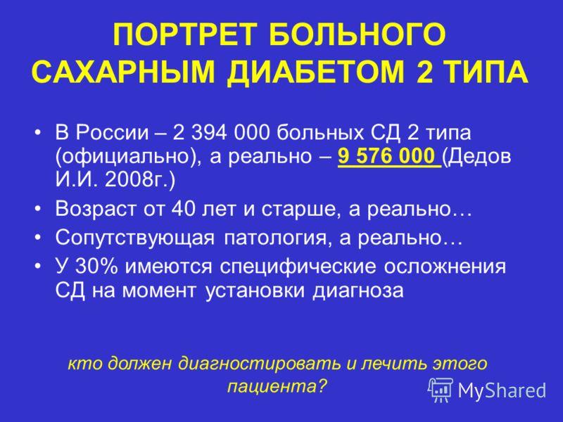 ПОРТРЕТ БОЛЬНОГО САХАРНЫМ ДИАБЕТОМ 2 ТИПА В России – 2 394 000 больных СД 2 типа (официально), а реально – 9 576 000 (Дедов И.И. 2008г.) Возраст от 40 лет и старше, а реально… Сопутствующая патология, а реально… У 30% имеются специфические осложнения
