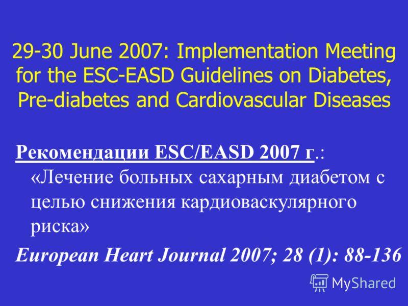 29-30 June 2007: Implementation Meeting for the ESC-EASD Guidelines on Diabetes, Pre-diabetes and Cardiovascular Diseases Рекомендации ESC/EASD 2007 г.: «Лечение больных сахарным диабетом с целью снижения кардиоваскулярного риска» European Heart Jour
