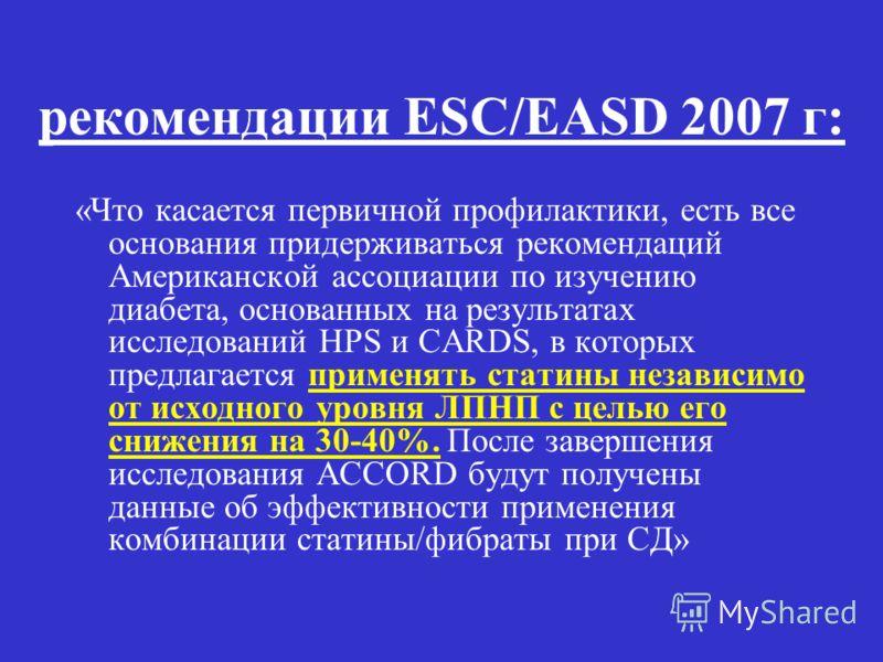 рекомендации ESC/EASD 2007 г: «Что касается первичной профилактики, есть все основания придерживаться рекомендаций Американской ассоциации по изучению диабета, основанных на результатах исследований HPS и CARDS, в которых предлагается применять стати