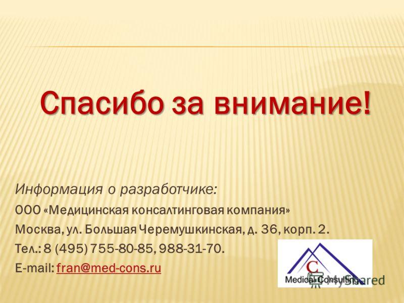Спасибо за внимание! Информация о разработчике: ООО «Медицинская консалтинговая компания» Москва, ул. Большая Черемушкинская, д. 36, корп. 2. Тел.: 8 (495) 755-80-85, 988-31-70. E-mail: fran@med-cons.rufran@med-cons.ru