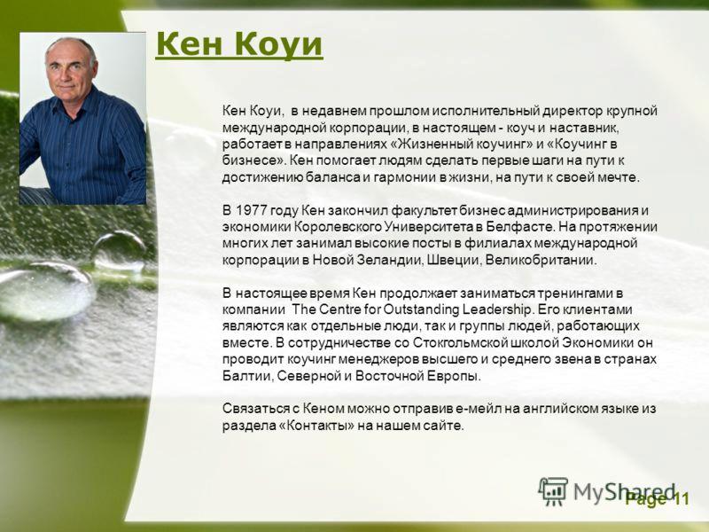 Page 11 Кен Коуи Кен Коуи, в недавнем прошлом исполнительный директор крупной международной корпорации, в настоящем - коуч и наставник, работает в направлениях «Жизненный коучинг» и «Коучинг в бизнесе». Кен помогает людям сделать первые шаги на пути