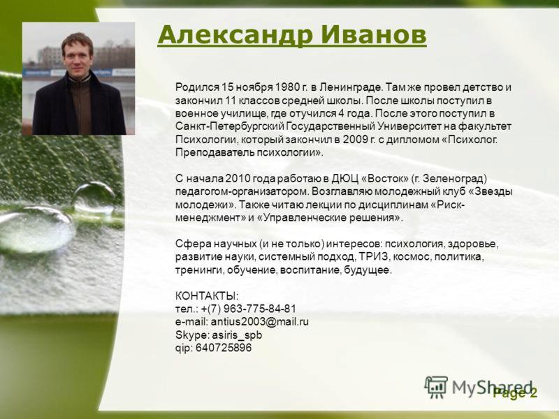 Page 2 Александр Иванов Родился 15 ноября 1980 г. в Ленинграде. Там же провел детство и закончил 11 классов средней школы. После школы поступил в военное училище, где отучился 4 года. После этого поступил в Санкт-Петербургский Государственный Универс