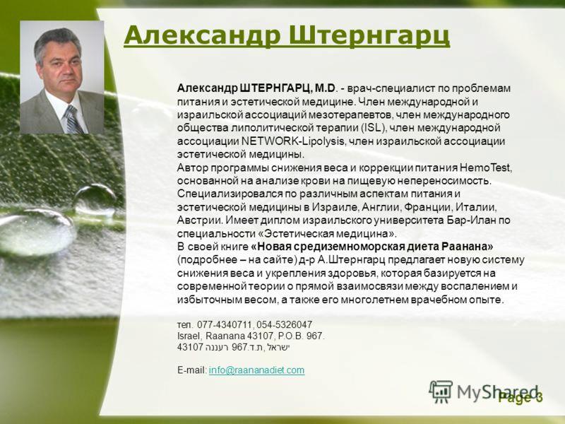 Page 3 Александр Штернгарц Александр ШТЕРНГАРЦ, M.D. - врач-специалист по проблемам питания и эстетической медицине. Член международной и израильской ассоциаций мезотерапевтов, член международного общества липолитической терапии (ISL), член междунаро