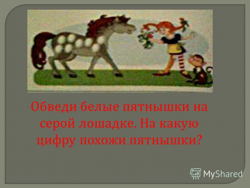Обведи белые пятнышки на серой лошадке. На какую цифру похожи пятнышки ?